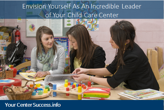 Envision Yourself As An Incredible Leader of Your Child Care Center: The Who, Why, What, How & When