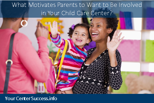 What Motivates Parents to Want to Be Involved in Your Child Care Center?
