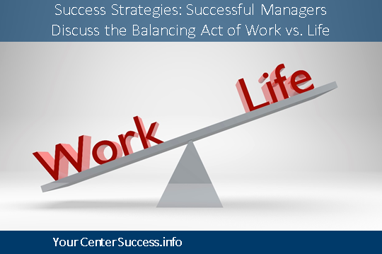 Success Strategies:  Successful Managers Discuss the Balancing Act of Work vs. Life