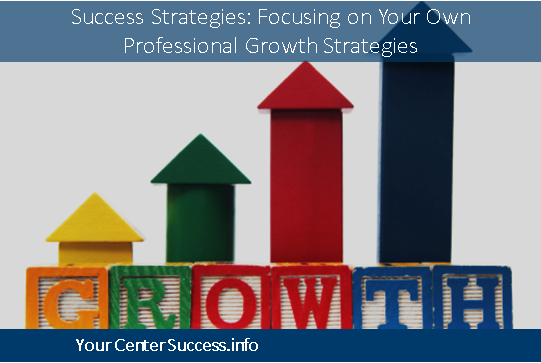 Success Strategies: Focusing on Your Own Professional Growth Strategies