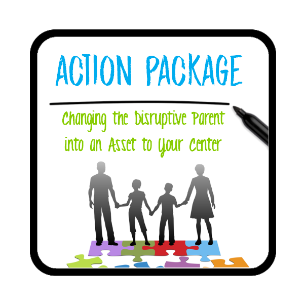 ACTION PACKAGE - Changing the Disruptive Parent into an Asset to Your Center