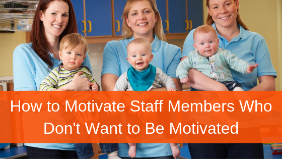 Have You Ever Wondered How to Motivate Staff Members Who Don't Want to Be Motivated?
