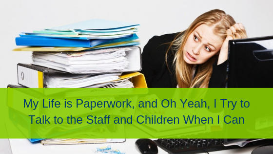 My Life is Paperwork, and Oh Yeah, I Try to Talk to the Staff and Children When I Can