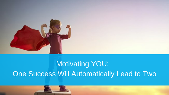 Motivating YOU:  One Success Will Automatically Lead to Two