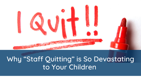 "Why ""Staff Quitting"" is So Devastating to Your Children"