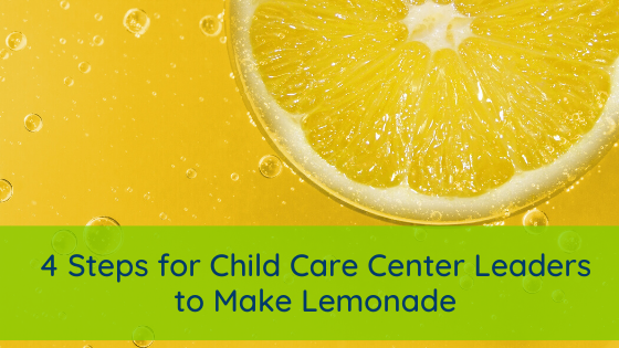 4 Steps for Child Care Center Leaders to Make Lemonade
